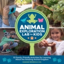 Animal Exploration Lab for Kids : 52 Family-Friendly Activities for Learning about the Amazing Animal Kingdom - Book
