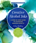 Creative Alcohol Inks : A Step-by-Step Guide to Achieving Amazing Effects--Explore Painting, Pouring, Blending, Textures, and More! - Book