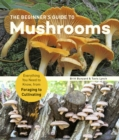 The Beginner's Guide to Mushrooms : Everything You Need to Know, from Foraging to Cultivating - Book
