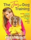 The Joy of Dog Training : 30 Fun, No-Fail Lessons to Raise and Train a Happy, Well-Behaved Dog - Book