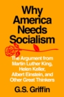 Why America Needs Socialism : The Argument from Martin Luther King, Helen Keller, Albert Einstein, and Other Great Thinkers - Book