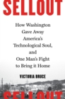 Sellout : How Washington Gave Away America's Technological Soul, and One Man's Fight to Bring It Home - Book