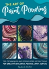 The Art of Paint Pouring : Tips, techniques, and step-by-step instructions for creating colorful poured art in acrylic - Book
