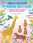 The Grown-Up's Guide to Making Art with Kids : 25+ fun and easy projects to inspire you and the little ones in your life - Book