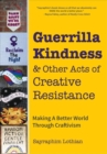 Guerrilla Kindness and Other Acts of Creative Resistance : Making A Better World Through Craftivism - Book