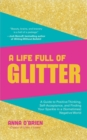 A Life Full of Glitter : A Guide to Positive Thinking, Self-Acceptance, and Finding Your Sparkle in a (Sometimes) Negative World - Book