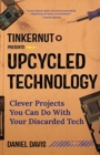 Upcycled Technology : Clever Projects You Can Do With Your Discarded Tech - Book