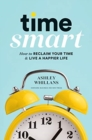 Time Smart : How to Reclaim Your Time and Live a Happier Life - Book