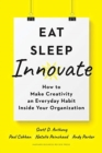 Eat, Sleep, Innovate : How to Make Creativity an Everyday Habit Inside Your Organization - Book