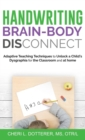 Handwriting Brain Body Disconnect : Adaptive Teaching Techniques to Unlock a Child's Dysgraphia for the Classroom and at Home - Book