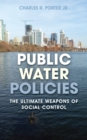 Public Water Policies : The Ultimate Weapons of Social Control - Book