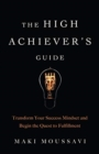 The High Achievers Guide : Transform Your Success Mindset and Begin the Quest to Fulfillment - Book