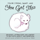 You're Smart, Strong and You Got This : Drawings, Affirmations, and Comfort to Help with Anxiety and Depression - Book