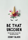 Be That Unicorn : Find your magic, live your truth, and share your shine - Book