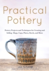 Practical Pottery : 40 Pottery Projects for Creating and Selling  Mugs, Cups, Plates, Bowls, and More (Arts and Crafts, Hobbies, Ceramics, Sculpting Technique) - Book