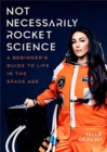 Not Necessarily Rocket Science : A Beginner's Guide to Life in the Space Age (Women in science, Aerospace industry, Mars) - Book