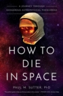 How to Die in Space : A Journey Through Dangerous Astrophysical Phenomena - Book
