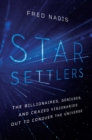 Star Settlers : The Billionaires, Geniuses, and Crazed Visionaries Out to Conquer the Universe - Book