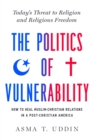 The Politics of Vulnerability : How to Heal Muslim-Christian Relations in a Post-Christian America: Today's Threat to Religion and Religious Freedom - Book