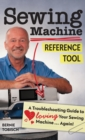 Sewing Machine Reference Tool : A Troubleshooting Guide to Loving Your Sewing Machine, Again! - eBook