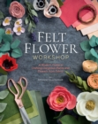 Felt Flower Workshop : A Modern Guide to Crafting Gorgeous Plants & Flowers from Fabric - eBook