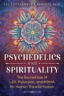Psychedelics and Spirituality : The Sacred Use of LSD, Psilocybin, and MDMA for Human Transformation - Book