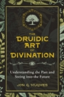 The Druidic Art of Divination : Understanding the Past and Seeing into the Future - Book
