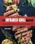 The Infrared Grill Master : Recipes and Techniques for Perfectly Seared, Deliciously Smokey BBQ Every Time - Book