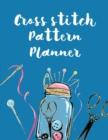 Cross Stitch Pattern Planner : Cross Stitchers Journal - DIY Crafters - Hobbyists - Pattern Lovers - Collectibles - Gift For Crafters - Birthday - Teens - Adults - How To - Needlework Grid Templates - Book