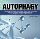 Autophagy : Autophagy in Health and Disease - Learn How to Activate the Self-Cleansing and Anti-Ageing Process, Lose Weight and Reduce Inflammation - Book