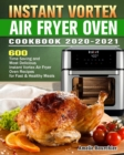 Instant Vortex Air Fryer Oven Cookbook 2020-2021 : 600 Time Saving and Most Delicious Instant Vortex Air Fryer Oven Recipes for Fast & Healthy Meals - Book
