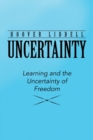 Uncertainty : Learning and the Uncertainty of Freedom - Book