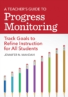 A Teacher's Guide to Progress Monitoring : Track Goals to Refine Instruction for All Students - eBook
