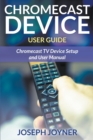 Chromecast Device User Guide : Chromecast TV Device Setup and User Manual - Book