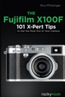 The Fujifilm X100F : 101 X-Pert Tips to Get the Most Out of Your Camera - eBook
