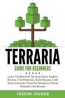 Terraria Guide for Beginners : Learn the Basics of Terraria Game, Explore Biomes, Find Materials, Build Houses, Craft Items, Discover Powerful Weapons, Defeat Monsters and Bosses - Book