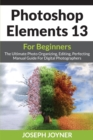 Photoshop Elements 13 for Beginners : The Ultimate Photo Organizing, Editing, Perfecting Manual Guide for Digital Photographers - Book