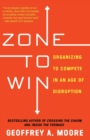 Zone to Win : Organizing to Compete in an Age of Disruption - Book