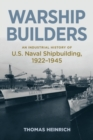 Warship Builders : An Industrial History of U.S. Naval Shipbuilding 1922-1945 - Book