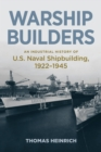 Warship Builders : An Industrial History of U.S. Naval Shipbuilding, 1922-1945 - eBook