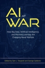 AI at War : How Big Data, Artificial Intelligence, and Machine Learning Are Changing Naval Warfare - eBook