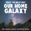 About the Milky Way (Our Home Galaxy) : 3rd Grade Science Textbook Series - Book