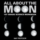 All about the Moon (Phases of the Moon) 1st Grade Science Workbook - Book