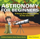 Astronomy for Beginners : A Young Stargazers Guide to the Universe - Children Explore Outer Space Books - Book