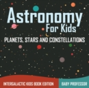 Astronomy for Kids : Planets, Stars and Constellations - Intergalactic Kids Book Edition - Book