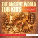 The Ancient World For Kids: A History Series - Children Explore History Book Edition - eBook