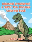 Colossal Creatures! A Super Fun Dinosaur Coloring Book - Book