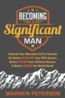 Becoming a Significant Man : Unleash Your Masculine Self to Become the Better Husband Your Wife Desires, Better Father Your Children Deserve, and Better Leader the World Needs - Book