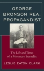 George Bronson Rea, Propagandist : The Life and Times of a Mercenary Journalist - Book