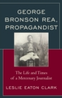 George Bronson Rea, Propagandist : The Life and Times of a Mercenary Journalist - eBook